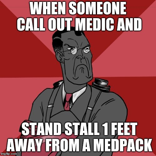 Angry Medic [TF2] | WHEN SOMEONE CALL OUT MEDIC AND STAND STALL 1 FEET AWAY FROM A MEDPACK | image tagged in angry medic tf2 | made w/ Imgflip meme maker