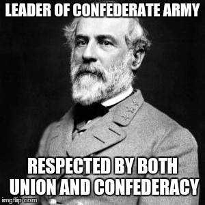 LEADER OF CONFEDERATE ARMY RESPECTED BY BOTH UNION AND CONFEDERACY | image tagged in robert e lee | made w/ Imgflip meme maker
