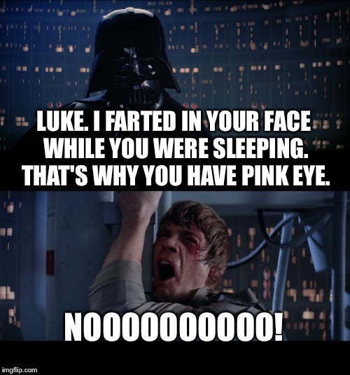 Fart Wars - Return of the Pink Eye | LUKE. I FARTED IN YOUR FACE WHILE YOU WERE SLEEPING. THAT'S WHY YOU HAVE PINK EYE. NOOOOOOOOOO! | image tagged in memes,star wars no,fart,pink,luke,bad joke | made w/ Imgflip meme maker