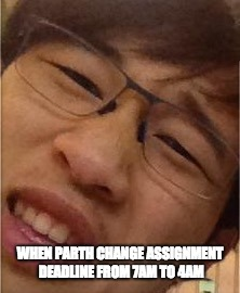 WHEN PARTH CHANGE ASSIGNMENT DEADLINE FROM 7AM TO 4AM | image tagged in funny memes | made w/ Imgflip meme maker
