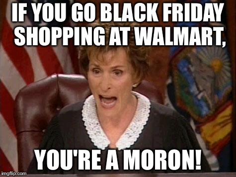 Walmart Black Friday | IF YOU GO BLACK FRIDAY SHOPPING AT WALMART, YOU'RE A MORON! | image tagged in judge judy,memes,black friday,walmart,stupid,shop | made w/ Imgflip meme maker