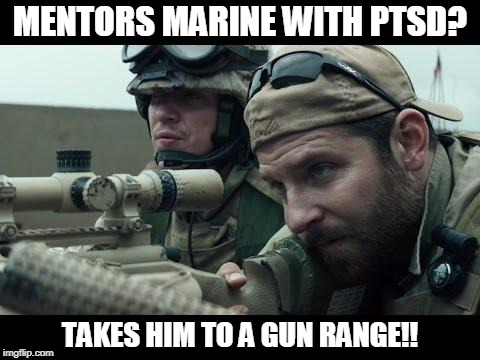 Chris Kyle | MENTORS MARINE WITH PTSD? TAKES HIM TO A GUN RANGE!! | image tagged in chris kyle | made w/ Imgflip meme maker