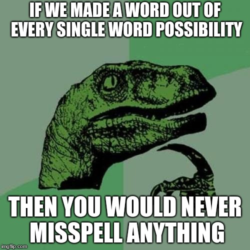 Philosoraptor Meme | IF WE MADE A WORD OUT OF EVERY SINGLE WORD POSSIBILITY THEN YOU WOULD NEVER MISSPELL ANYTHING | image tagged in memes,philosoraptor | made w/ Imgflip meme maker