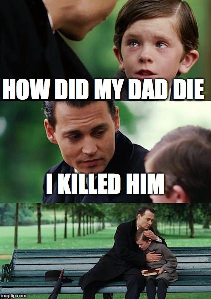 Finding Neverland Meme | HOW DID MY DAD DIE I KILLED HIM | image tagged in memes,finding neverland | made w/ Imgflip meme maker