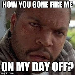 HOW YOU GONE FIRE ME ON MY DAY OFF? | image tagged in ice cube wtf | made w/ Imgflip meme maker