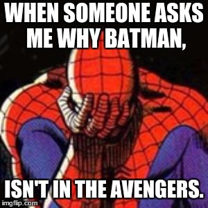 Sad Spiderman | WHEN SOMEONE ASKS ME WHY BATMAN, ISN'T IN THE AVENGERS. | image tagged in memes,sad spiderman,spiderman | made w/ Imgflip meme maker