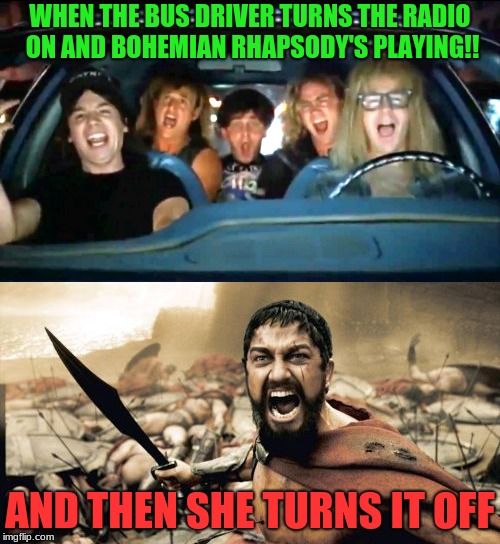they will never turn off the music in my heart | WHEN THE BUS DRIVER TURNS THE RADIO ON AND BOHEMIAN RHAPSODY'S PLAYING!! AND THEN SHE TURNS IT OFF | image tagged in waynes world,bohemian rhapsody,memes,funny | made w/ Imgflip meme maker