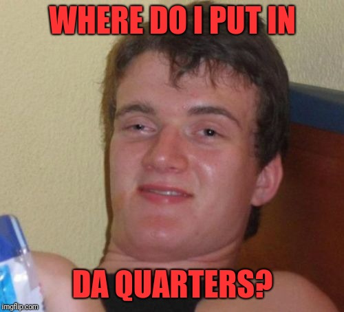 10 Guy Meme | WHERE DO I PUT IN DA QUARTERS? | image tagged in memes,10 guy | made w/ Imgflip meme maker