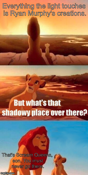 Simba Shadowy Place Meme | Everything the light touches is Ryan Murphy's creations. That's Scream Queens, son. You must never go there. | image tagged in memes,simba shadowy place,scream queens sucked | made w/ Imgflip meme maker