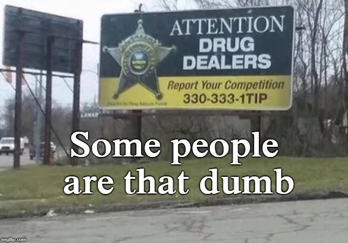 This Law Enforcement Office is genius  | Some people are that dumb | image tagged in drug dealer,billboard,dumb people,law enforcement,memes | made w/ Imgflip meme maker