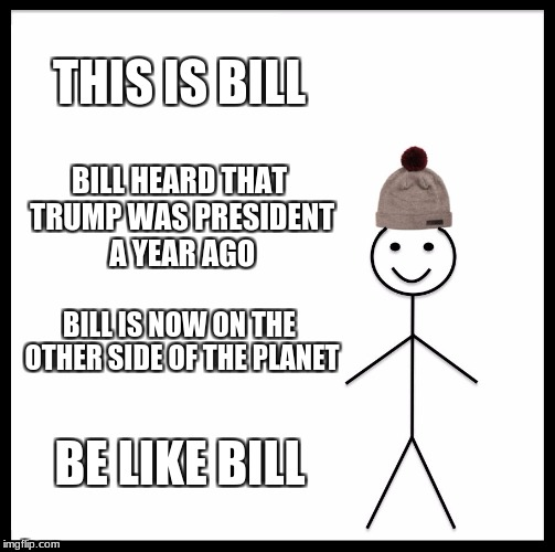 Be Like Bill Meme | THIS IS BILL BILL HEARD THAT TRUMP WAS PRESIDENT A YEAR AGO BILL IS NOW ON THE OTHER SIDE OF THE PLANET BE LIKE BILL | image tagged in memes,be like bill | made w/ Imgflip meme maker