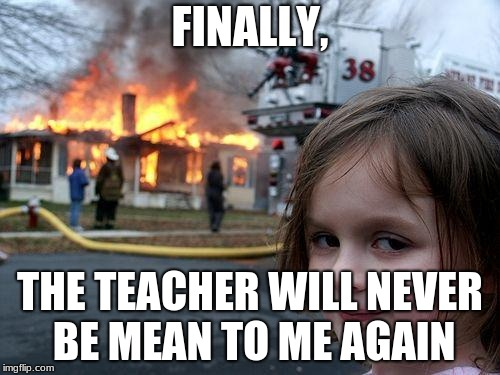 Disaster Girl Meme | FINALLY, THE TEACHER WILL NEVER BE MEAN TO ME AGAIN | image tagged in memes,disaster girl | made w/ Imgflip meme maker