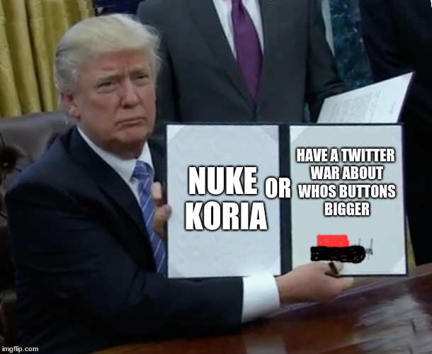 Trump Bill Signing Meme | NUKE KORIA HAVE A TWITTER WAR ABOUT WHOS BUTTONS BIGGER OR | image tagged in memes,trump bill signing | made w/ Imgflip meme maker