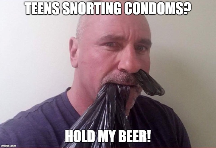 Cause snorting condoms is for wimps. | TEENS SNORTING CONDOMS? HOLD MY BEER! | image tagged in snorting hefty bags,condom challenge,funny memes | made w/ Imgflip meme maker