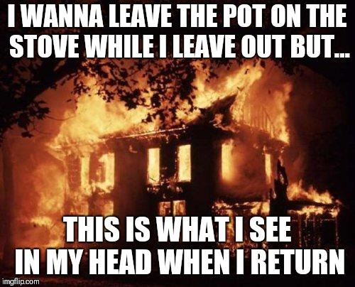 Burning House | I WANNA LEAVE THE POT ON THE STOVE WHILE I LEAVE OUT BUT... THIS IS WHAT I SEE IN MY HEAD WHEN I RETURN | image tagged in burning house | made w/ Imgflip meme maker