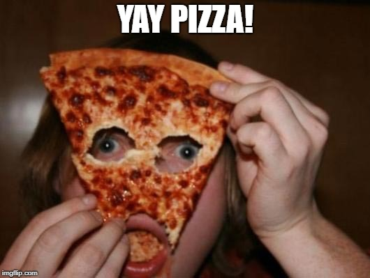 YAY PIZZA! | made w/ Imgflip meme maker