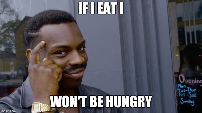 hungry man | IF I EAT I WON'T BE HUNGRY | image tagged in memes,roll safe think about it | made w/ Imgflip meme maker