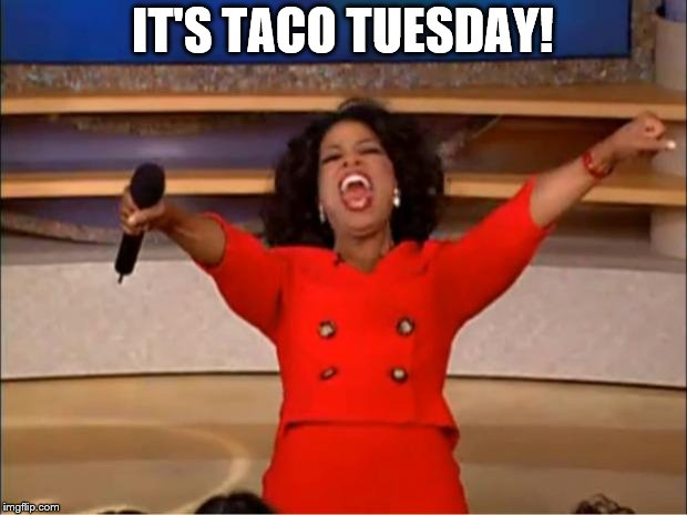 Oprah You Get A Meme | IT'S TACO TUESDAY! | image tagged in memes,oprah you get a | made w/ Imgflip meme maker