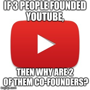 Youtube | IF 3 PEOPLE FOUNDED YOUTUBE, THEN WHY ARE 2 OF THEM CO-FOUNDERS? | image tagged in youtube | made w/ Imgflip meme maker