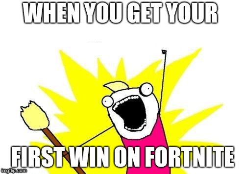 X All The Y Meme | WHEN YOU GET YOUR FIRST WIN ON FORTNITE | image tagged in memes,x all the y | made w/ Imgflip meme maker