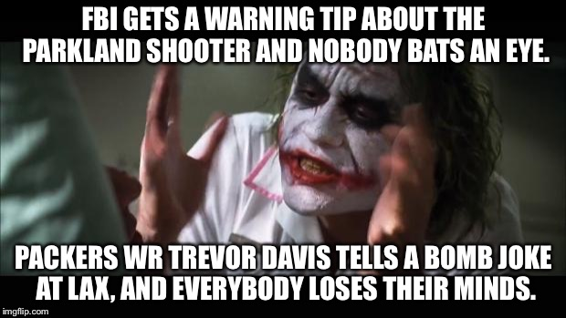 FBI and TSA are stupid | FBI GETS A WARNING TIP ABOUT THE PARKLAND SHOOTER AND NOBODY BATS AN EYE. PACKERS WR TREVOR DAVIS TELLS A BOMB JOKE AT LAX, AND EVERYBODY LO | image tagged in memes,and everybody loses their minds,fbi,tsa,packers,bomb | made w/ Imgflip meme maker