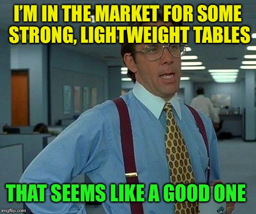 That Would Be Great Meme | I'M IN THE MARKET FOR SOME STRONG, LIGHTWEIGHT TABLES THAT SEEMS LIKE A GOOD ONE | image tagged in memes,that would be great | made w/ Imgflip meme maker