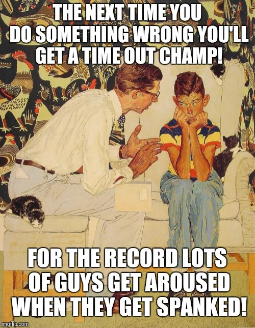 The Probelm Is Meme | THE NEXT TIME YOU DO SOMETHING WRONG YOU'LL GET A TIME OUT CHAMP! FOR THE RECORD LOTS OF GUYS GET AROUSED WHEN THEY GET SPANKED! | image tagged in memes,the probelm is | made w/ Imgflip meme maker