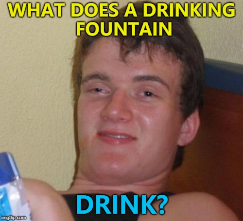 It's a mystery... :) | WHAT DOES A DRINKING FOUNTAIN DRINK? | image tagged in memes,10 guy,drinking fountain | made w/ Imgflip meme maker
