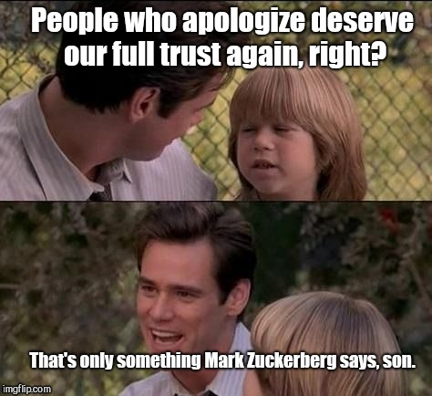 People who apologize deserve our full trust again, right? That's only something Mark Zuckerberg says, son. | image tagged in apology,mark zuckerberg,trust | made w/ Imgflip meme maker