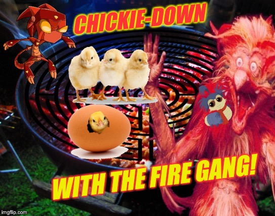 CHICKIE-DOWN WITH THE FIRE GANG! | made w/ Imgflip meme maker
