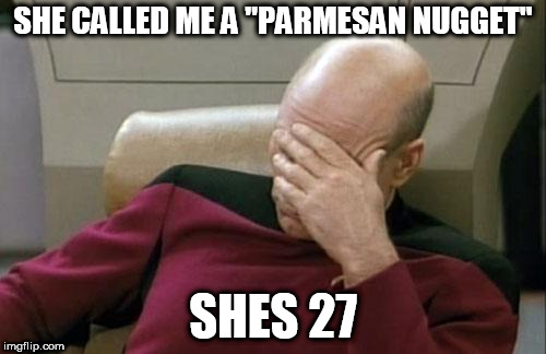 "Captain Picard Facepalm Meme | SHE CALLED ME A ""PARMESAN NUGGET"" SHES 27 