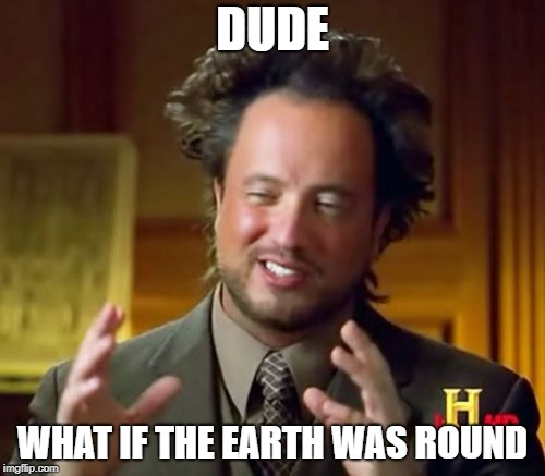 Ancient Aliens Meme | DUDE WHAT IF THE EARTH WAS ROUND | image tagged in memes,ancient aliens | made w/ Imgflip meme maker