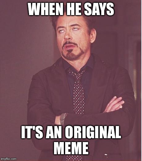 Face You Make Robert Downey Jr Meme | WHEN HE SAYS IT'S AN ORIGINAL MEME | image tagged in memes,face you make robert downey jr | made w/ Imgflip meme maker
