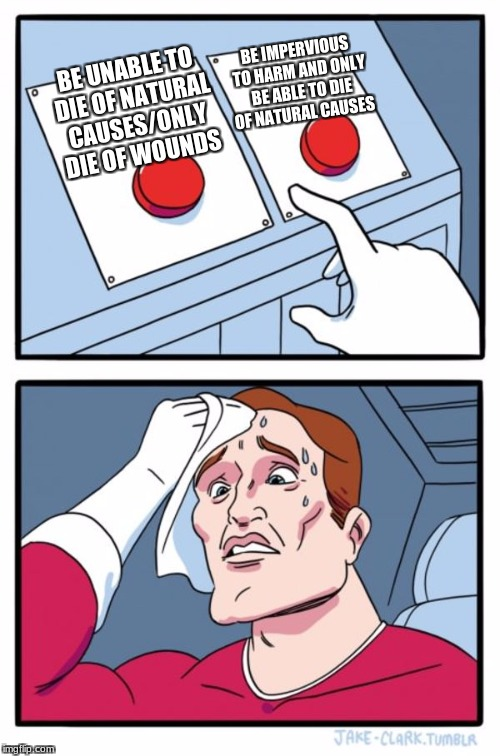 Two Buttons Meme | BE UNABLE TO DIE OF NATURAL CAUSES/ONLY DIE OF WOUNDS BE IMPERVIOUS TO HARM AND ONLY BE ABLE TO DIE OF NATURAL CAUSES | image tagged in memes,two buttons | made w/ Imgflip meme maker