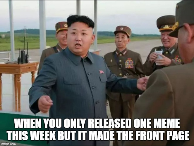 WHEN YOU ONLY RELEASED ONE MEME THIS WEEK BUT IT MADE THE FRONT PAGE | image tagged in kim jong un surprized | made w/ Imgflip meme maker