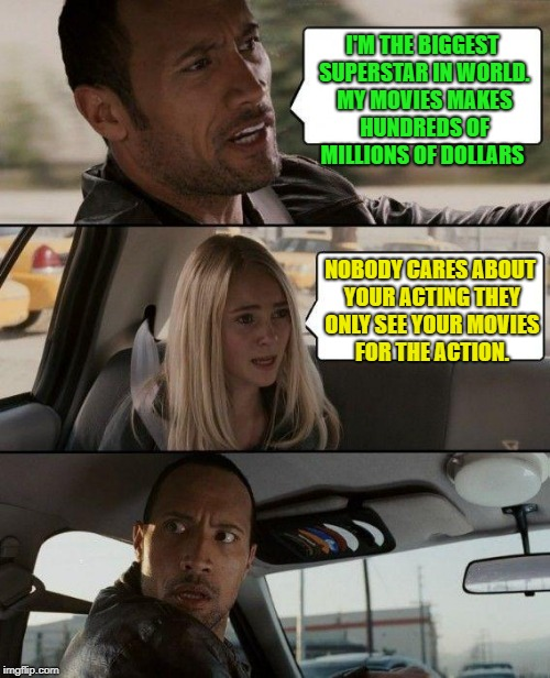 The Rock Driving Meme | I'M THE BIGGEST SUPERSTAR IN WORLD. MY MOVIES MAKES HUNDREDS OF MILLIONS OF DOLLARS NOBODY CARES ABOUT YOUR ACTING THEY ONLY SEE YOUR MOVIES | image tagged in memes,the rock driving | made w/ Imgflip meme maker
