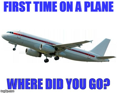 Airplane | FIRST TIME ON A PLANE WHERE DID YOU GO? | image tagged in airplane | made w/ Imgflip meme maker