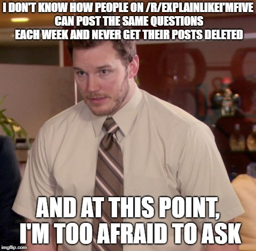 Afraid To Ask Andy Meme | I DON'T KNOW HOW PEOPLE ON /R/EXPLAINLIKEI'MFIVE CAN POST THE SAME QUESTIONS EACH WEEK AND NEVER GET THEIR POSTS DELETED AND AT THIS POINT,  | image tagged in memes,afraid to ask andy,AdviceAnimals | made w/ Imgflip meme maker