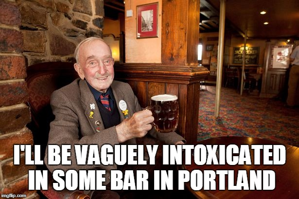 I'LL BE VAGUELY INTOXICATED IN SOME BAR IN PORTLAND | made w/ Imgflip meme maker