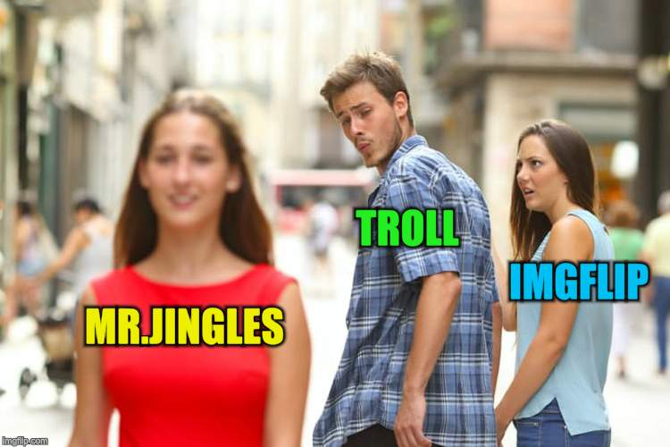 Distracted Boyfriend Meme | MR.JINGLES TROLL IMGFLIP | image tagged in memes,distracted boyfriend | made w/ Imgflip meme maker
