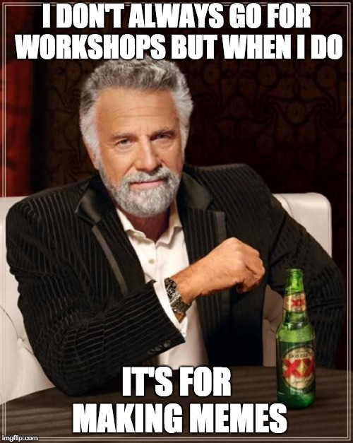 The Most Interesting Man In The World Meme | I DON'T ALWAYS GO FOR WORKSHOPS BUT WHEN I DO IT'S FOR MAKING MEMES | image tagged in memes,the most interesting man in the world | made w/ Imgflip meme maker