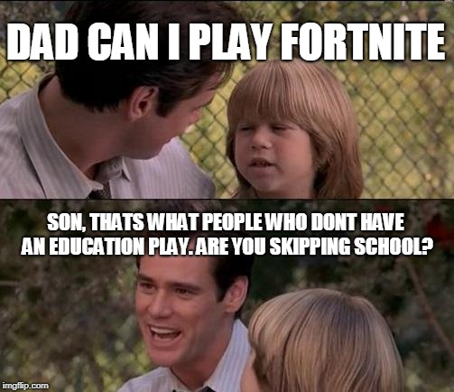 Thats Just Something X Say Meme | DAD CAN I PLAY FORTNITE SON, THATS WHAT PEOPLE WHO DONT HAVE AN EDUCATION PLAY. ARE YOU SKIPPING SCHOOL? | image tagged in memes,thats just something x say | made w/ Imgflip meme maker