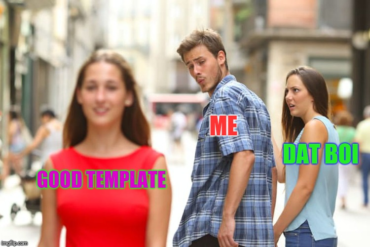 Distracted Boyfriend Meme | GOOD TEMPLATE ME DAT BOI | image tagged in memes,distracted boyfriend | made w/ Imgflip meme maker