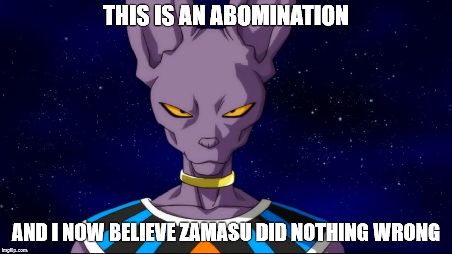 Zamasu Did Nothing Wrong | THIS IS AN ABOMINATION AND I NOW BELIEVE ZAMASU DID NOTHING WRONG | image tagged in beerus is not amused,team four star,tfs,dragon ball super,beerus | made w/ Imgflip meme maker