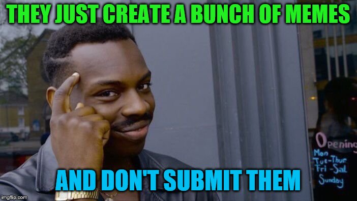 Roll Safe Think About It Meme | THEY JUST CREATE A BUNCH OF MEMES AND DON'T SUBMIT THEM | image tagged in memes,roll safe think about it | made w/ Imgflip meme maker
