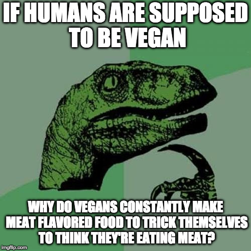 Think about this... | IF HUMANS ARE SUPPOSED TO BE VEGAN WHY DO VEGANS CONSTANTLY MAKE MEAT FLAVORED FOOD TO TRICK THEMSELVES TO THINK THEY'RE EATING MEAT? | image tagged in memes,philosoraptor,vegans | made w/ Imgflip meme maker