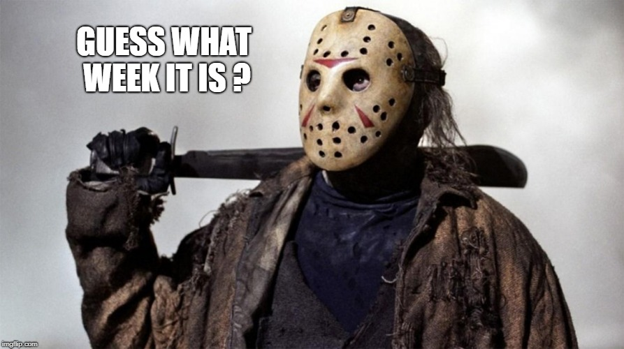 Friday the 13th is coming !!!HaaHaa... Chh chhh..  | GUESS WHAT WEEK IT IS ? | image tagged in jason voorhees,friday the 13th,its coming | made w/ Imgflip meme maker