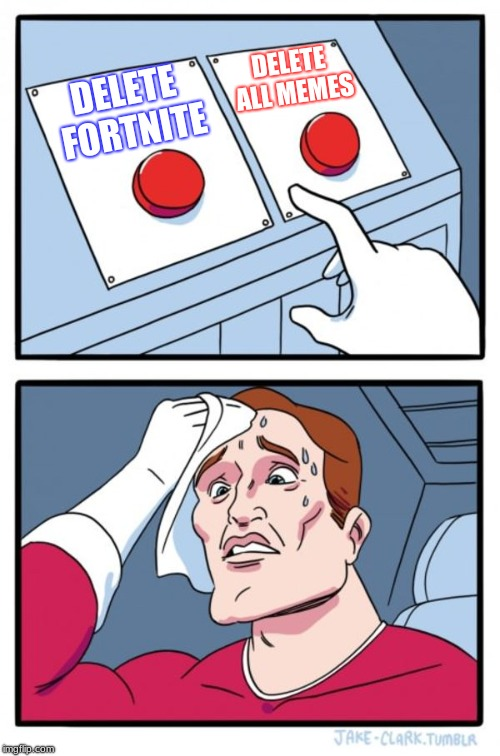 Which would you choose? | DELETE FORTNITE DELETE ALL MEMES | image tagged in memes,two buttons,fortnite or memes | made w/ Imgflip meme maker