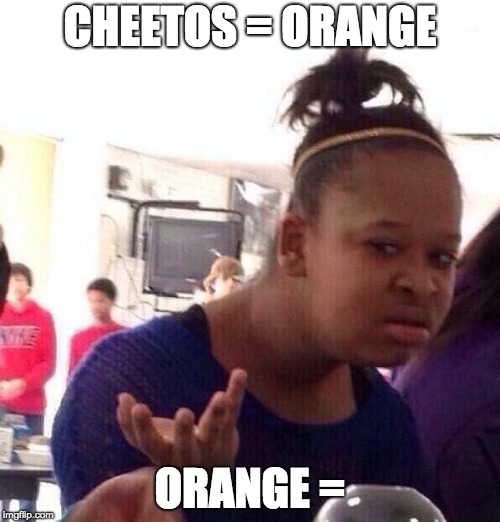 Black Girl Wat Meme | CHEETOS = ORANGE ORANGE = | image tagged in memes,black girl wat | made w/ Imgflip meme maker