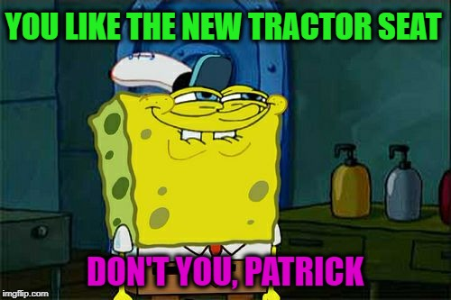 Dont You Squidward Meme | YOU LIKE THE NEW TRACTOR SEAT DON'T YOU, PATRICK | image tagged in memes,dont you squidward | made w/ Imgflip meme maker